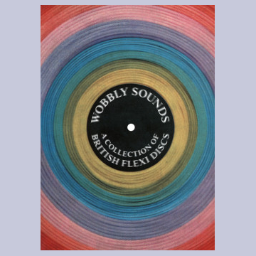 Wobbly Sounds, A Collection Of British Flexi Discs