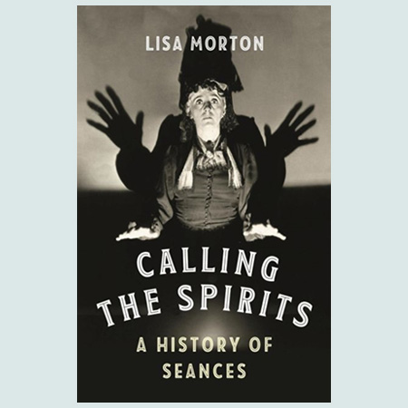 Calling the Spirits : A History of Seances