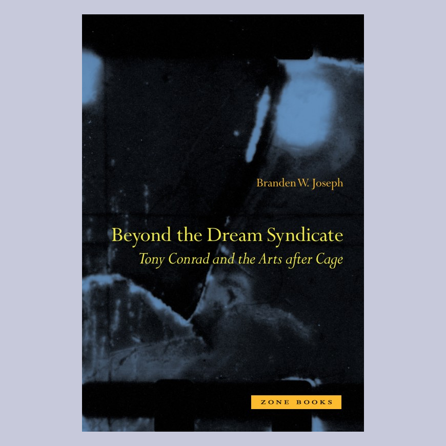 Beyond the Dream Syndicate - Tony Conrad and the Arts After Cage