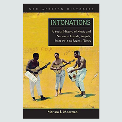 INTONATIONS: A SOCIAL HISTORY OF MUSIC AND NATION IN LUANDA. ANGOLA. FROM 1945  TO RECENT TIMES