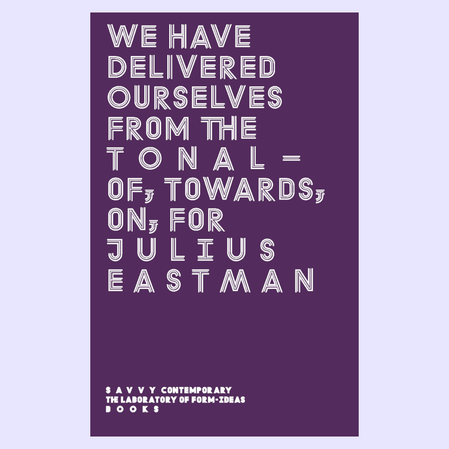 We Have Delivered Ourselves From the Tonal – Of, Towards, On, For Julius Eastman