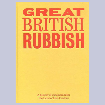 Great British Rubbish - A History Of Ephemera From The Land Of Lost Content