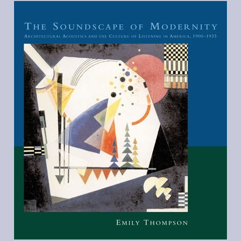 The Soundscape of Modernity - Architectural Acoustics and the Culture of Listening in America, 1900